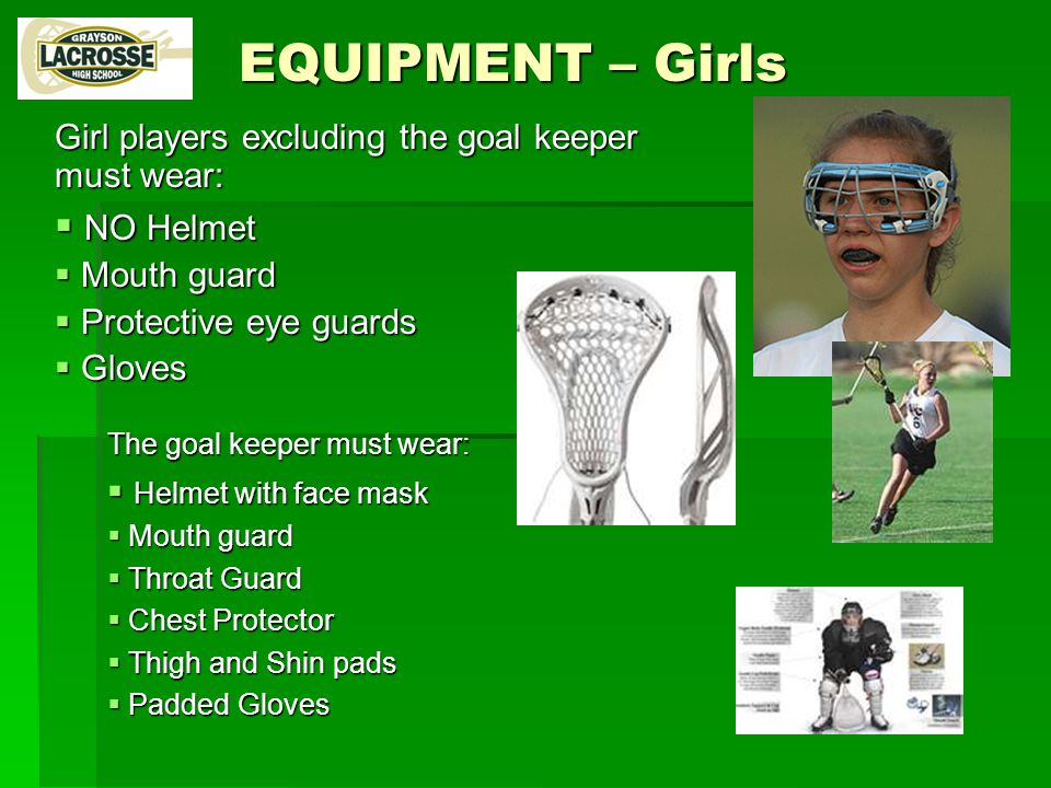 EQUIPMENT – Girls Girl players excluding the goal keeper must wear:  NO Helmet  Mouth guard  Protective eye guards  Gloves The goal keeper must wear:  Helmet with face mask  Mouth guard  Throat Guard  Chest Protector  Thigh and Shin pads  Padded Gloves