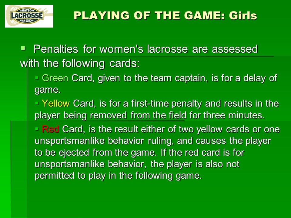 PLAYING OF THE GAME: Girls  Penalties for women s lacrosse are assessed with the following cards:  Green Card, given to the team captain, is for a delay of game.