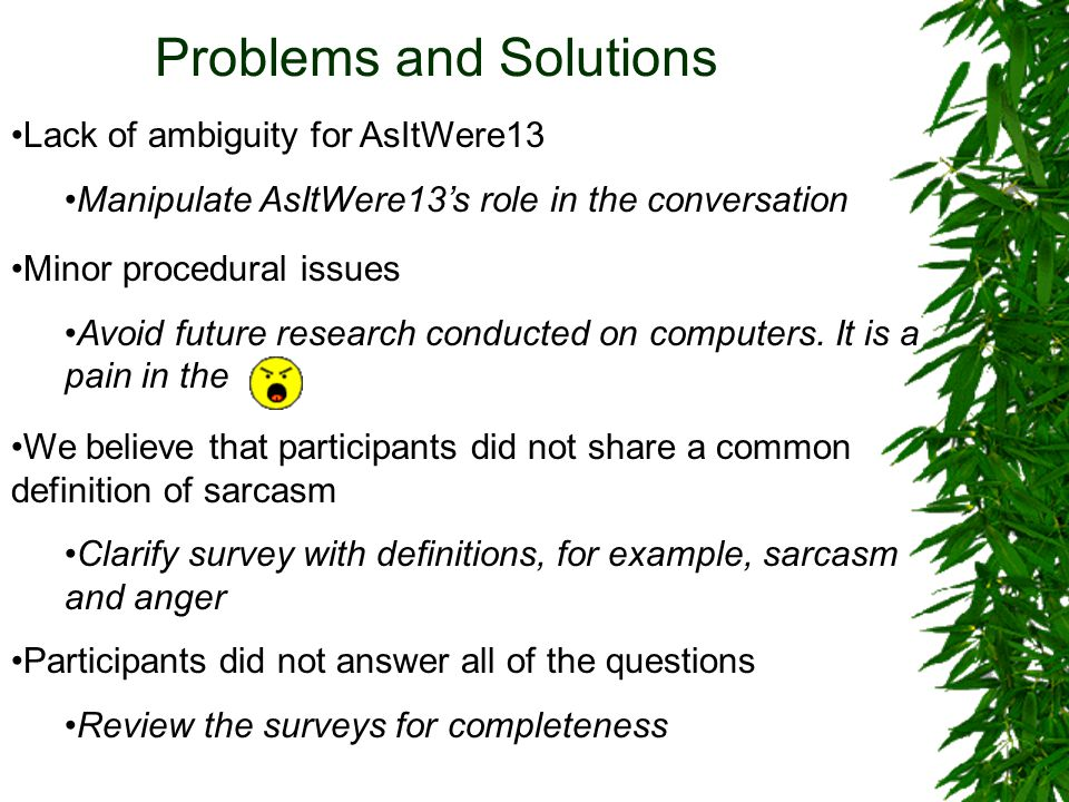 Problems and Solutions Lack of ambiguity for AsItWere13 Manipulate AsItWere13's role in the conversation We believe that participants did not share a common definition of sarcasm Clarify survey with definitions, for example, sarcasm and anger Participants did not answer all of the questions Review the surveys for completeness Minor procedural issues Avoid future research conducted on computers.