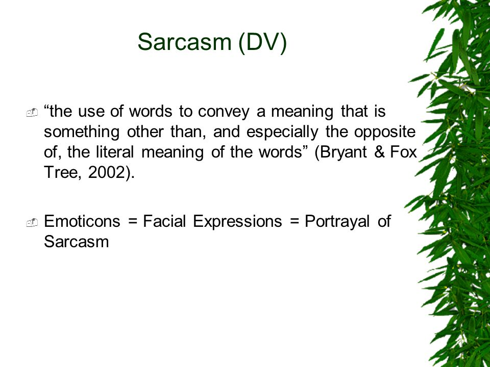 Sarcasm (DV)  the use of words to convey a meaning that is something other than, and especially the opposite of, the literal meaning of the words (Bryant & Fox Tree, 2002).