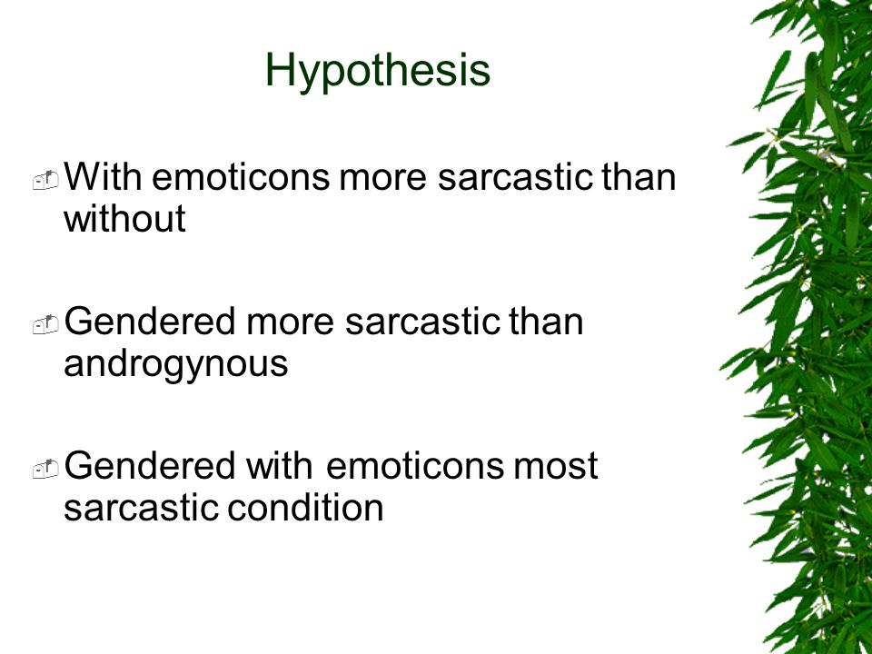 Hypothesis  With emoticons more sarcastic than without  Gendered more sarcastic than androgynous  Gendered with emoticons most sarcastic condition
