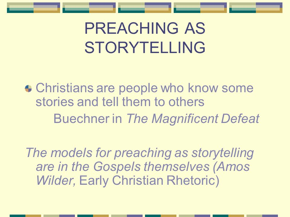 PREACHING AS STORYTELLING Christians are people who know some stories and tell them to others Buechner in The Magnificent Defeat The models for preaching as storytelling are in the Gospels themselves (Amos Wilder, Early Christian Rhetoric)