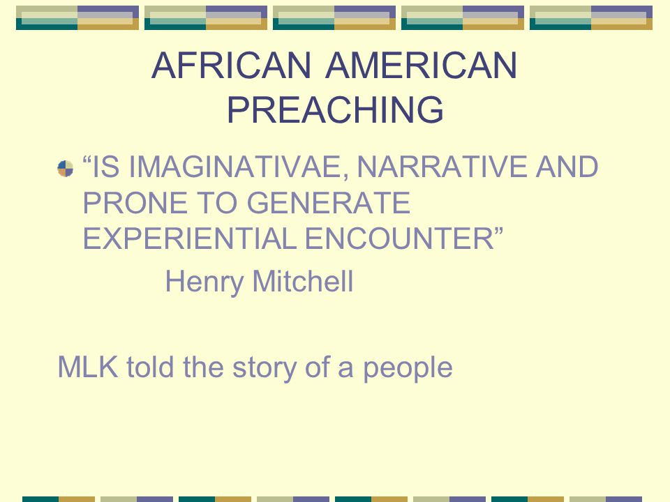 AFRICAN AMERICAN PREACHING IS IMAGINATIVAE, NARRATIVE AND PRONE TO GENERATE EXPERIENTIAL ENCOUNTER Henry Mitchell MLK told the story of a people