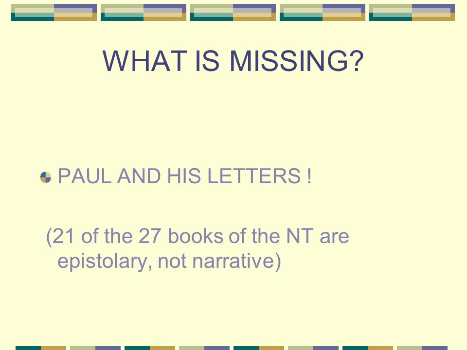 WHAT IS MISSING? PAUL AND HIS LETTERS ! (21 of the 27 books of the NT are epistolary, not narrative)