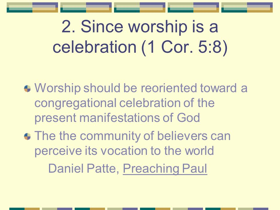 2. Since worship is a celebration (1 Cor. 5:8) Worship should be reoriented toward a congregational celebration of the present manifestations of God T