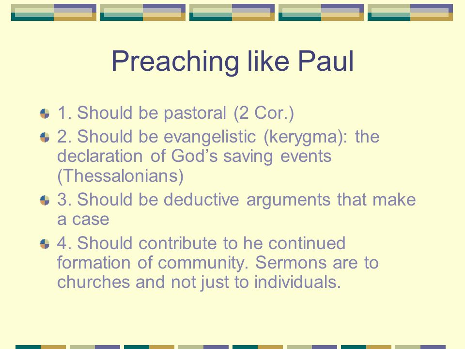 Preaching like Paul 1. Should be pastoral (2 Cor.) 2. Should be evangelistic (kerygma): the declaration of God's saving events (Thessalonians) 3. Shou
