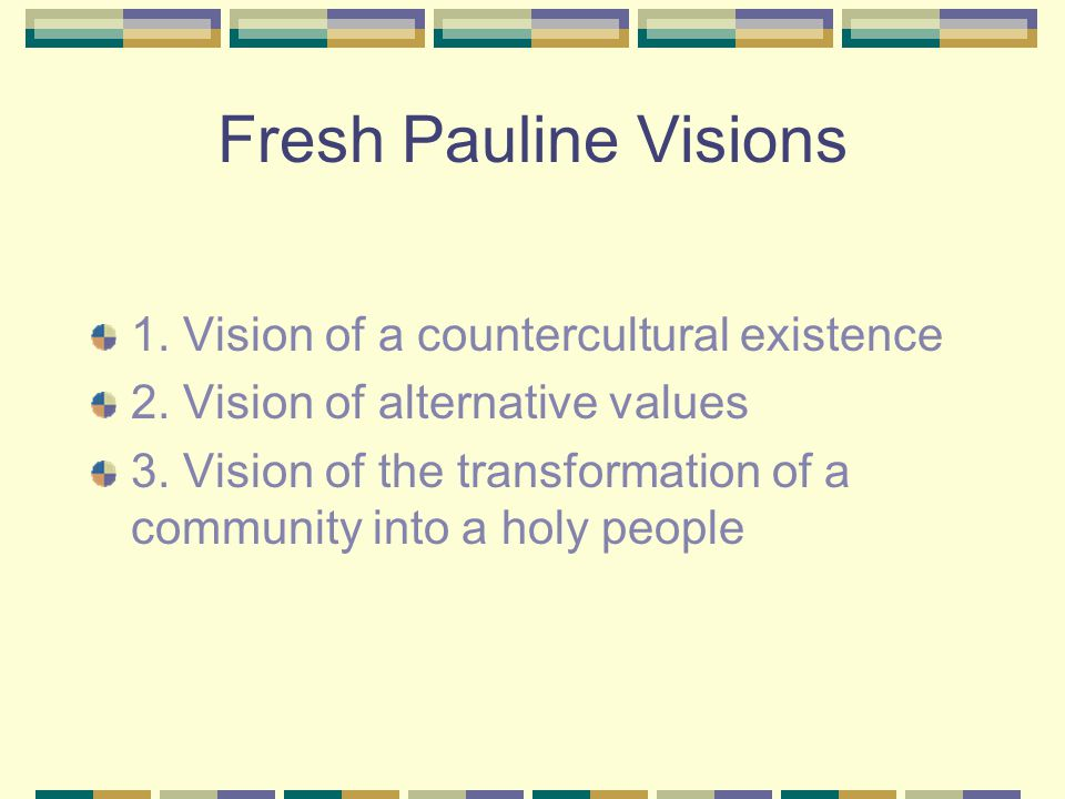 Fresh Pauline Visions 1. Vision of a countercultural existence 2. Vision of alternative values 3. Vision of the transformation of a community into a h