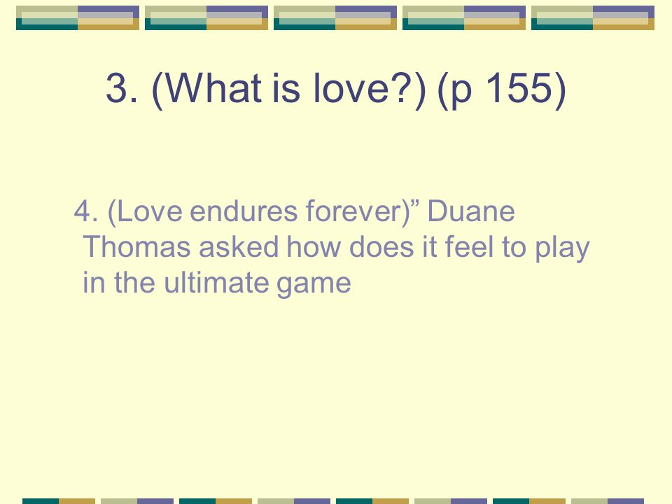"3. (What is love?) (p 155) 4. (Love endures forever)"" Duane Thomas asked how does it feel to play in the ultimate game"