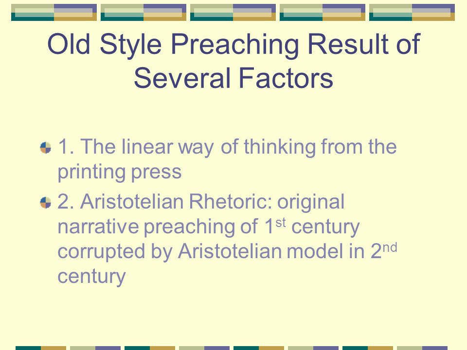 Old Style Preaching Result of Several Factors 1. The linear way of thinking from the printing press 2. Aristotelian Rhetoric: original narrative preac