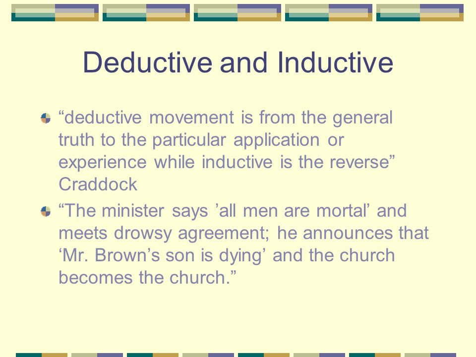 "Deductive and Inductive ""deductive movement is from the general truth to the particular application or experience while inductive is the reverse"" Crad"