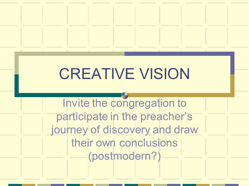 CREATIVE VISION Invite the congregation to participate in the preacher's journey of discovery and draw their own conclusions (postmodern )