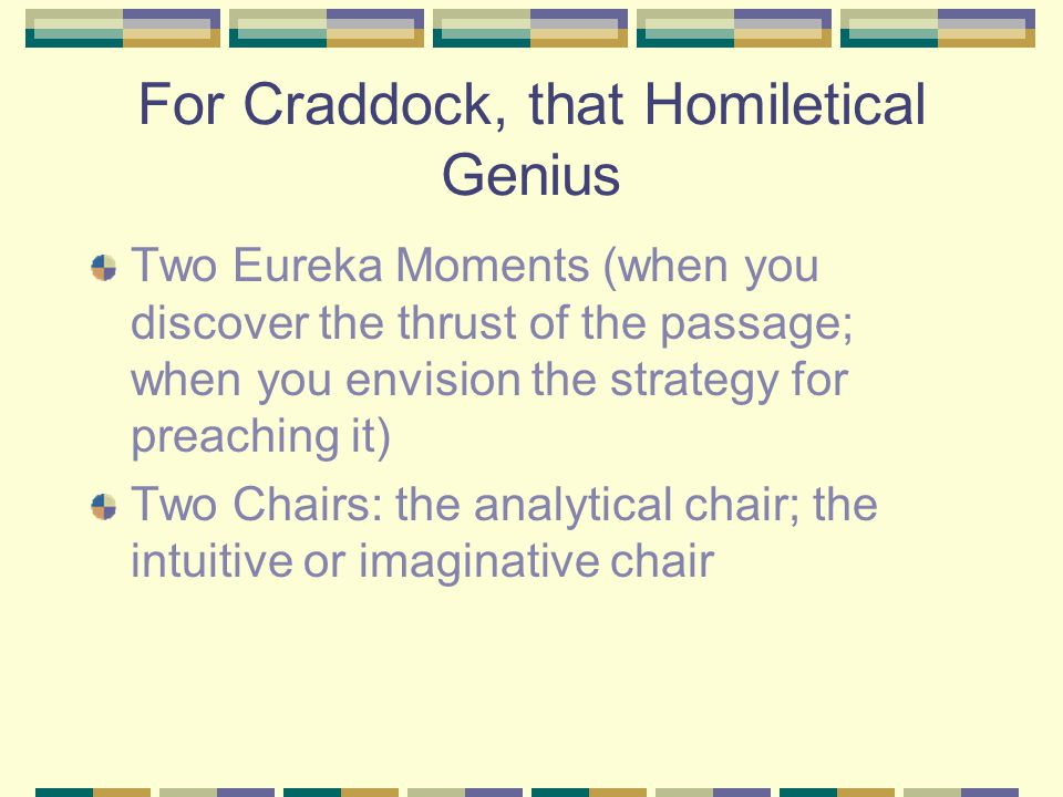 For Craddock, that Homiletical Genius Two Eureka Moments (when you discover the thrust of the passage; when you envision the strategy for preaching it) Two Chairs: the analytical chair; the intuitive or imaginative chair