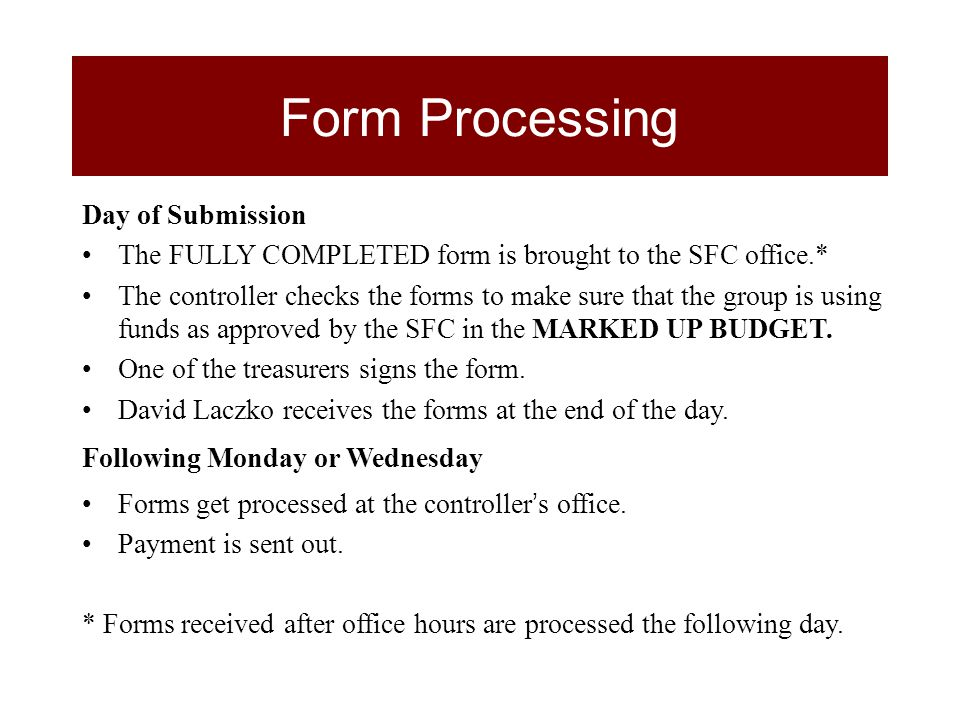 Day of Submission The FULLY COMPLETED form is brought to the SFC office.* The controller checks the forms to make sure that the group is using funds as approved by the SFC in the MARKED UP BUDGET.