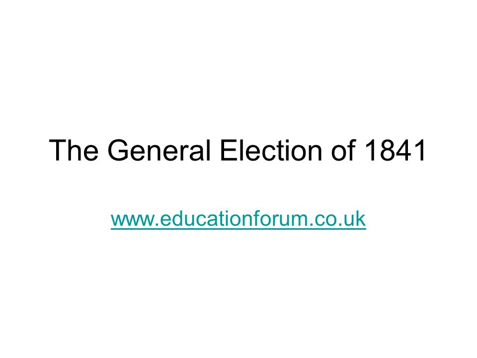 The General Election of 1841 www.educationforum.co.uk
