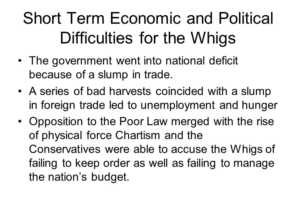 Short Term Economic and Political Difficulties for the Whigs The government went into national deficit because of a slump in trade. A series of bad ha