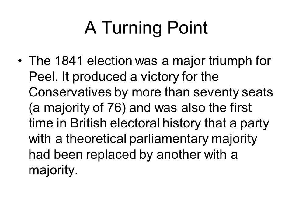 A Turning Point The 1841 election was a major triumph for Peel. It produced a victory for the Conservatives by more than seventy seats (a majority of