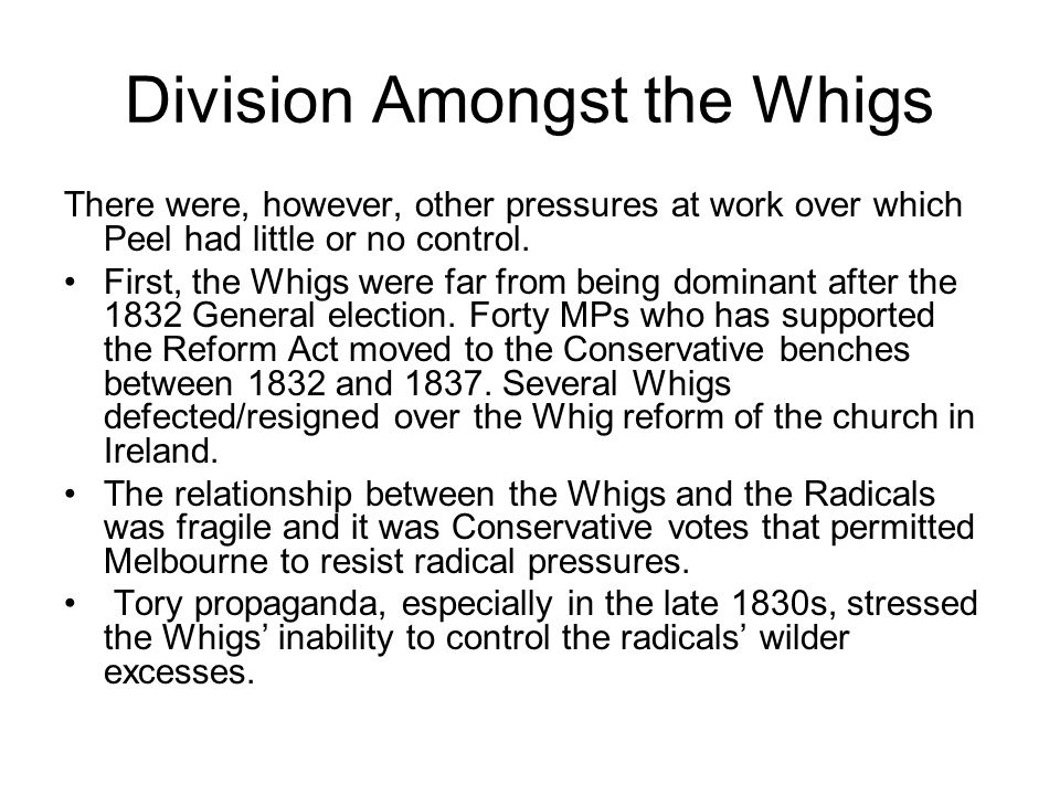 Division Amongst the Whigs There were, however, other pressures at work over which Peel had little or no control. First, the Whigs were far from being
