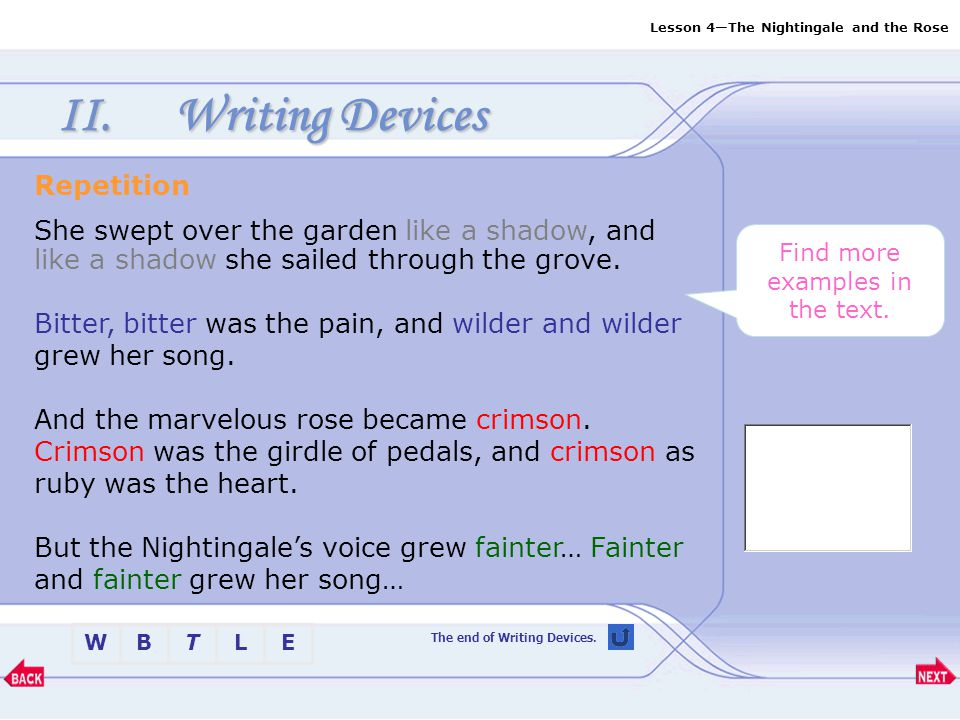 Lesson 4—The Nightingale and the Rose BTLEW II.Writing Devices Inversion … and louder and louder grew her song… Rhetorical Question What is a heart of