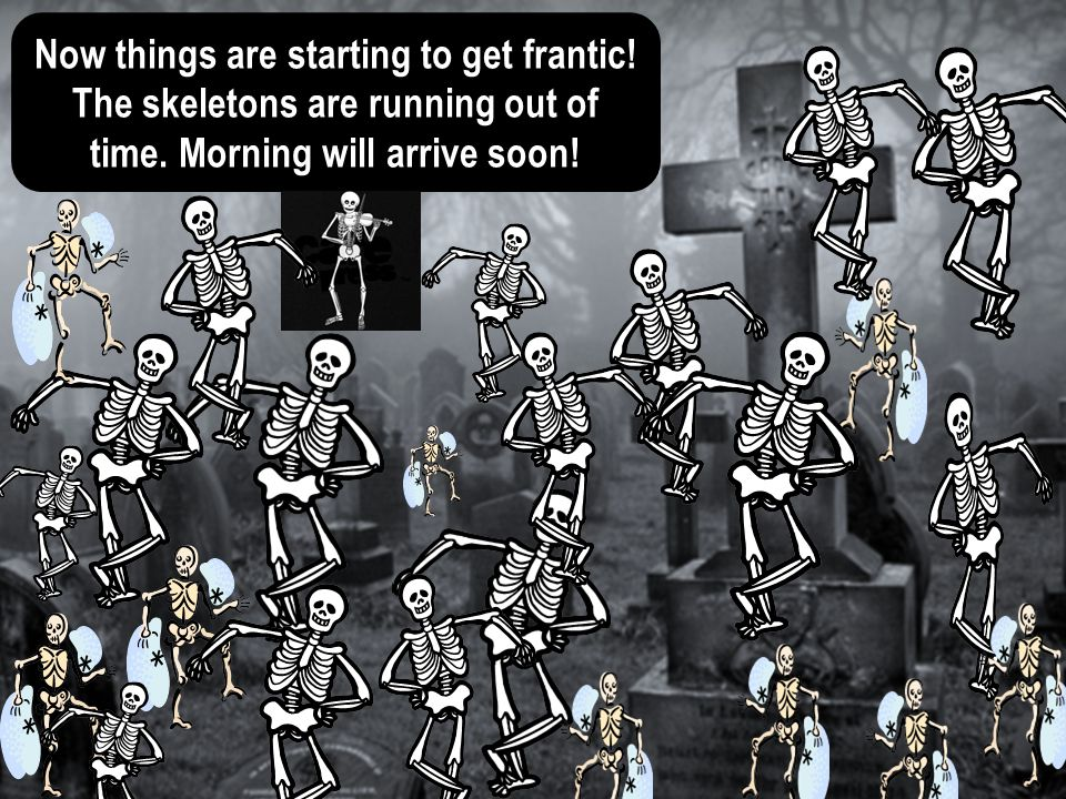 Now things are starting to get frantic.The skeletons are running out of time.