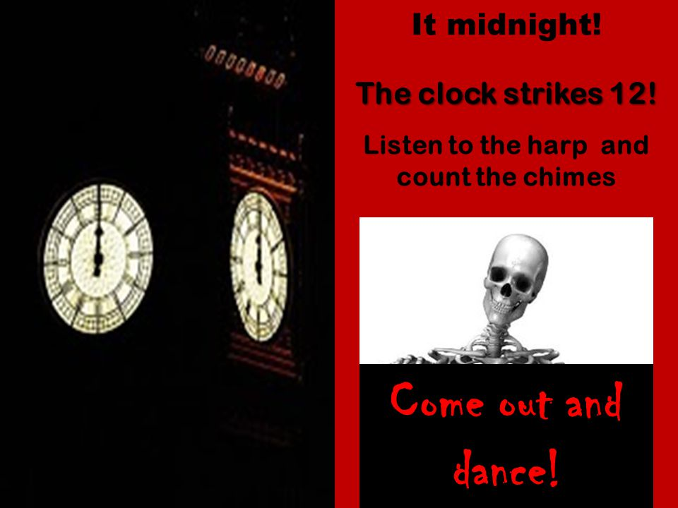 Come out and dance! It midnight! The clock strikes 12! Listen to the harp and count the chimes