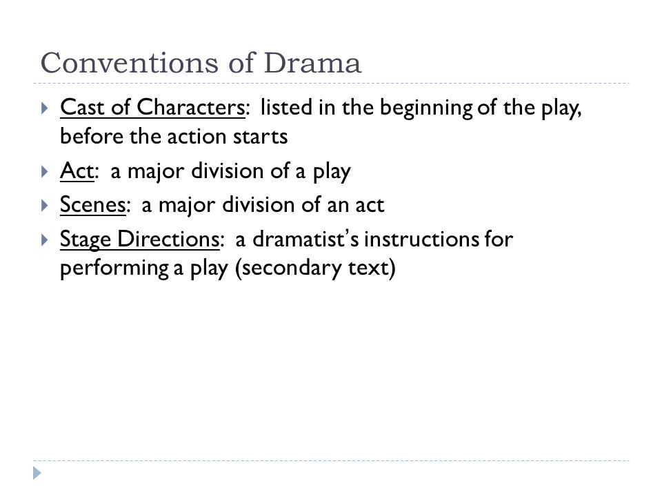 Conventions of Drama  Cast of Characters: listed in the beginning of the play, before the action starts  Act: a major division of a play  Scenes: a major division of an act  Stage Directions: a dramatist's instructions for performing a play (secondary text)