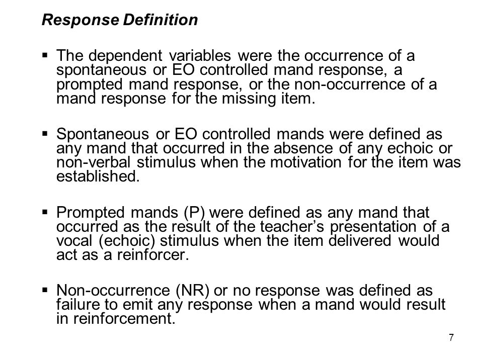 7 Response Definition  The dependent variables were the occurrence of a spontaneous or EO controlled mand response, a prompted mand response, or the non-occurrence of a mand response for the missing item.
