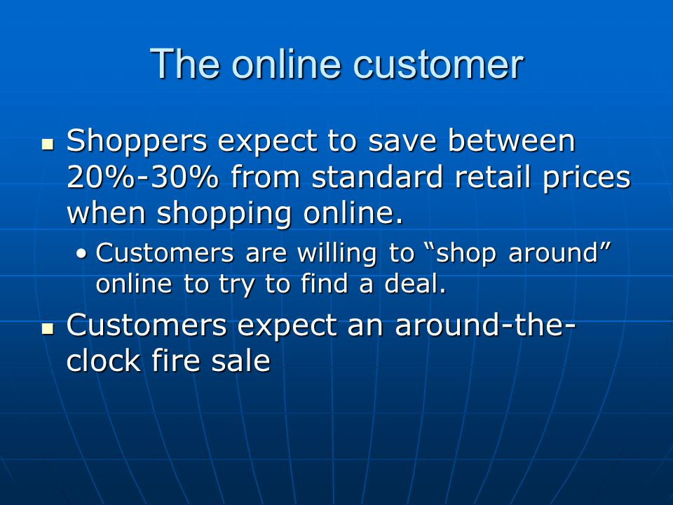 The online customer Shoppers expect to save between 20%-30% from standard retail prices when shopping online.