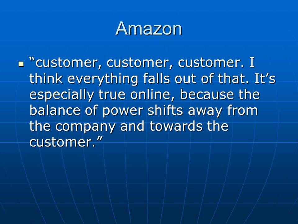 Amazon customer, customer, customer.I think everything falls out of that.