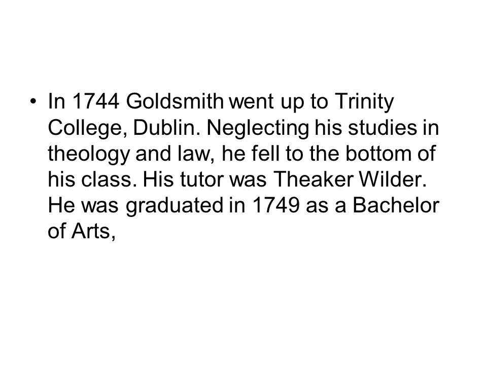 In 1744 Goldsmith went up to Trinity College, Dublin. Neglecting his studies in theology and law, he fell to the bottom of his class. His tutor was Th