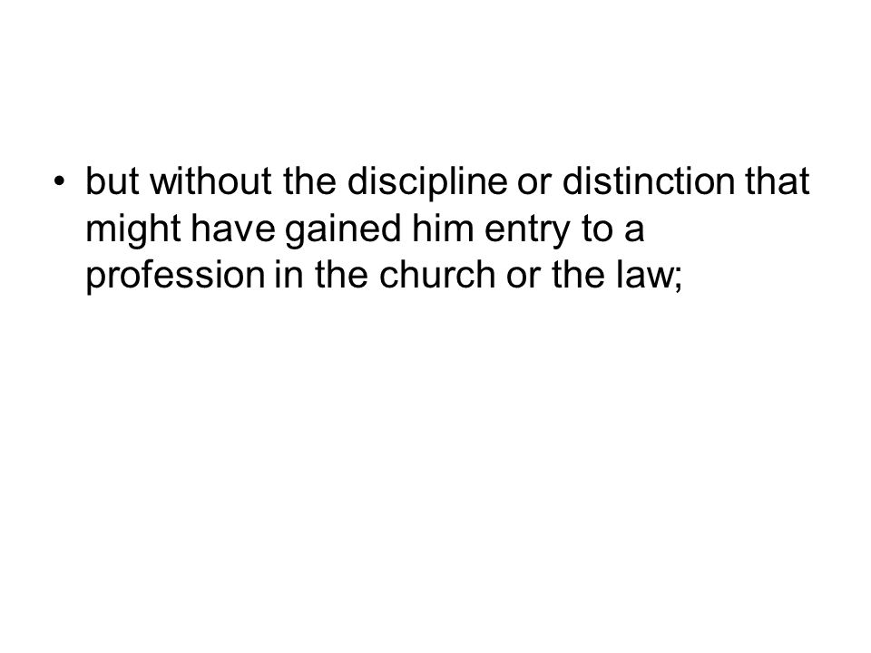 but without the discipline or distinction that might have gained him entry to a profession in the church or the law;