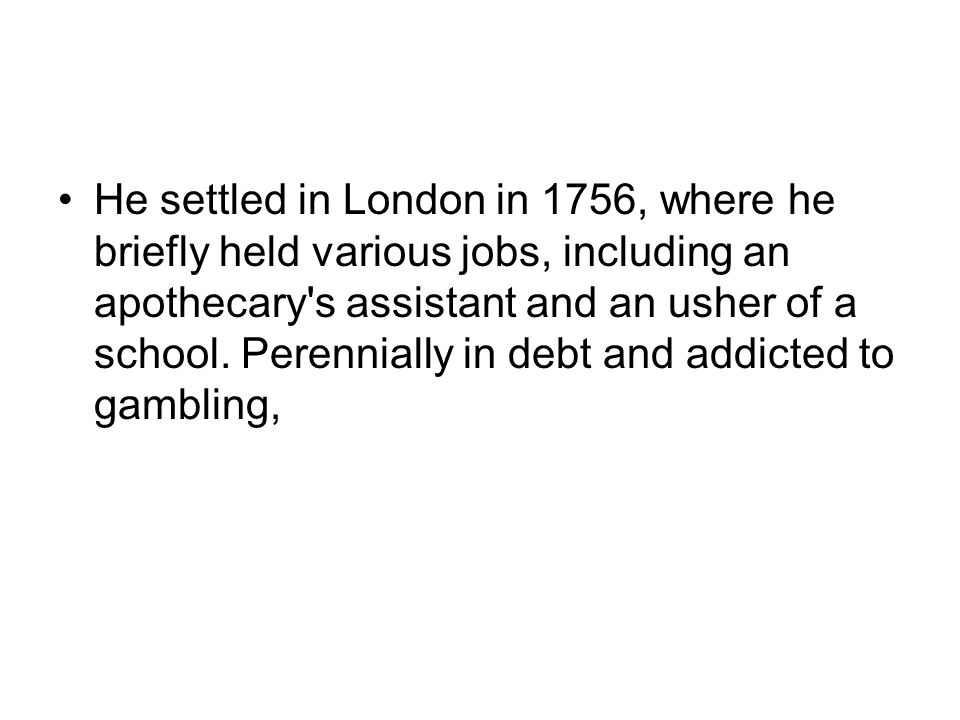 He settled in London in 1756, where he briefly held various jobs, including an apothecary's assistant and an usher of a school. Perennially in debt an