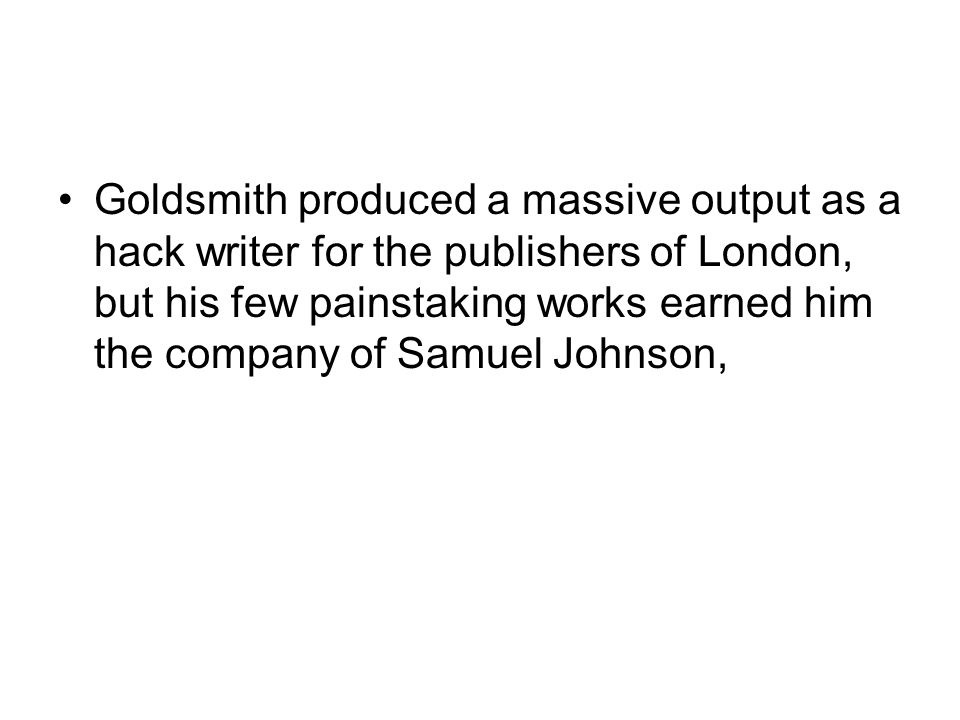 Goldsmith produced a massive output as a hack writer for the publishers of London, but his few painstaking works earned him the company of Samuel John