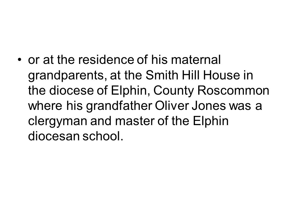 or at the residence of his maternal grandparents, at the Smith Hill House in the diocese of Elphin, County Roscommon where his grandfather Oliver Jone