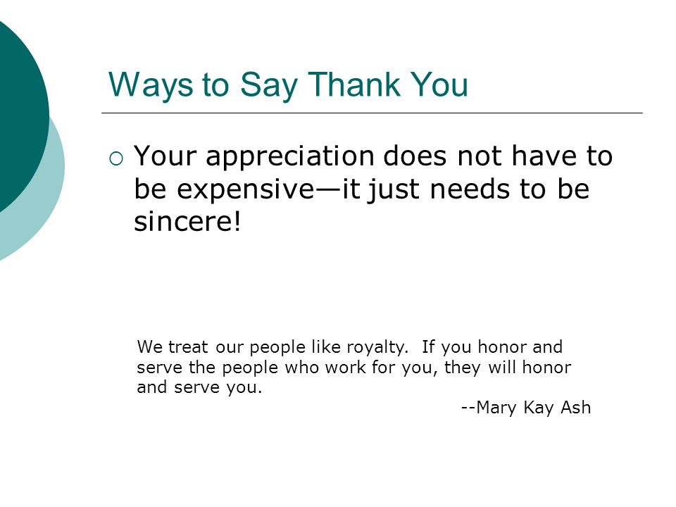 Ways to Say Thank You  Your appreciation does not have to be expensive—it just needs to be sincere! We treat our people like royalty. If you honor an