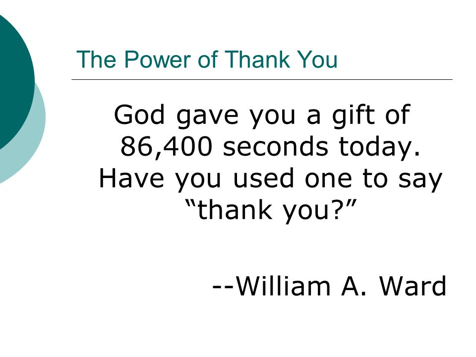 """The Power of Thank You God gave you a gift of 86,400 seconds today. Have you used one to say """"thank you?"""" --William A. Ward"""