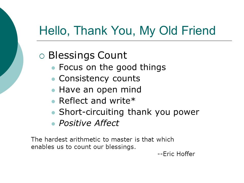 Hello, Thank You, My Old Friend  Blessings Count Focus on the good things Consistency counts Have an open mind Reflect and write* Short-circuiting thank you power Positive Affect The hardest arithmetic to master is that which enables us to count our blessings.