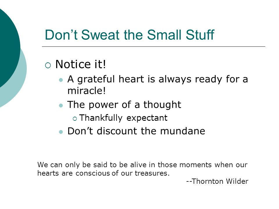 Don't Sweat the Small Stuff  Notice it! A grateful heart is always ready for a miracle! The power of a thought  Thankfully expectant Don't discount