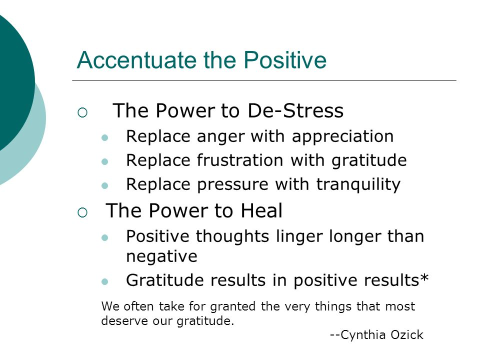 Accentuate the Positive  The Power to De-Stress Replace anger with appreciation Replace frustration with gratitude Replace pressure with tranquility  The Power to Heal Positive thoughts linger longer than negative Gratitude results in positive results* We often take for granted the very things that most deserve our gratitude.
