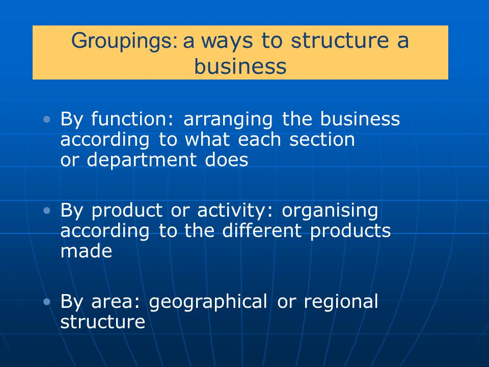 Groupings: a w ays to s tructure a b usiness By function: arranging the business according to what each section or department does By product or activ