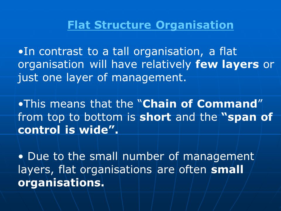 Flat Structure Organisation In contrast to a tall organisation, a flat organisation will have relatively few layers or just one layer of management. T