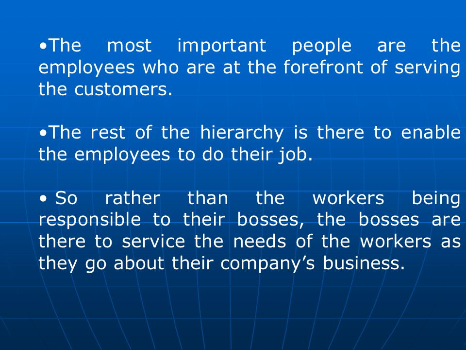 The most important people are the employees who are at the forefront of serving the customers. The rest of the hierarchy is there to enable the employ