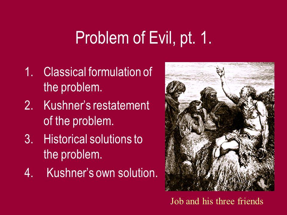 Problem of Evil, pt. 1. 1.Classical formulation of the problem. 2.Kushner's restatement of the problem. 3.Historical solutions to the problem. 4. Kush