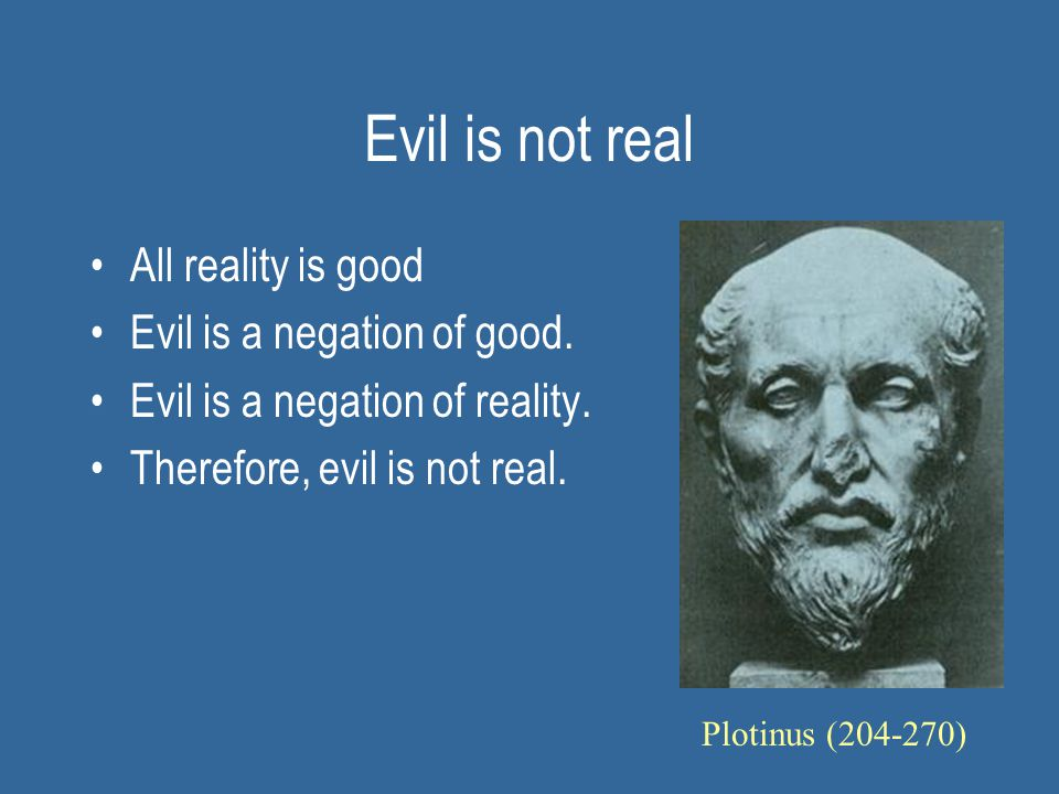 Evil is not real All reality is good Evil is a negation of good. Evil is a negation of reality. Therefore, evil is not real. Plotinus (204-270)