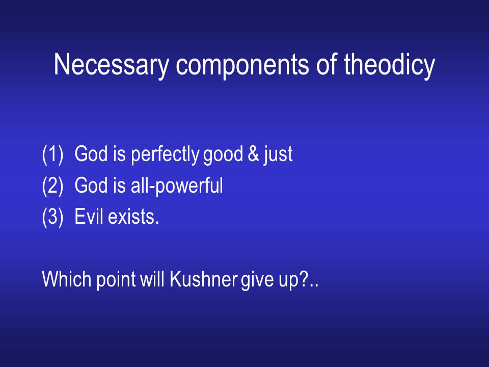 Necessary components of theodicy (1)God is perfectly good & just (2)God is all-powerful (3)Evil exists. Which point will Kushner give up?..