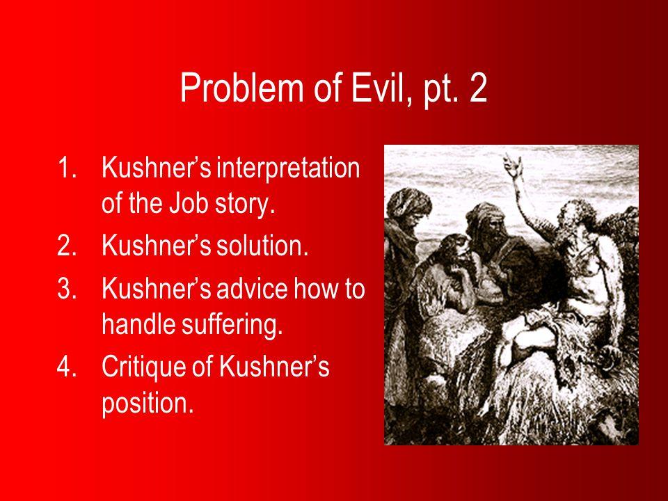 Problem of Evil, pt. 2 1.Kushner's interpretation of the Job story. 2.Kushner's solution. 3.Kushner's advice how to handle suffering. 4.Critique of Ku