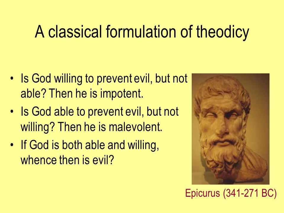 A classical formulation of theodicy Is God willing to prevent evil, but not able? Then he is impotent. Is God able to prevent evil, but not willing? T