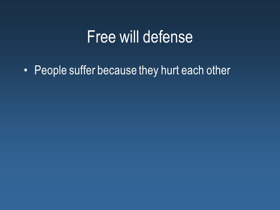 Free will defense People suffer because they hurt each other