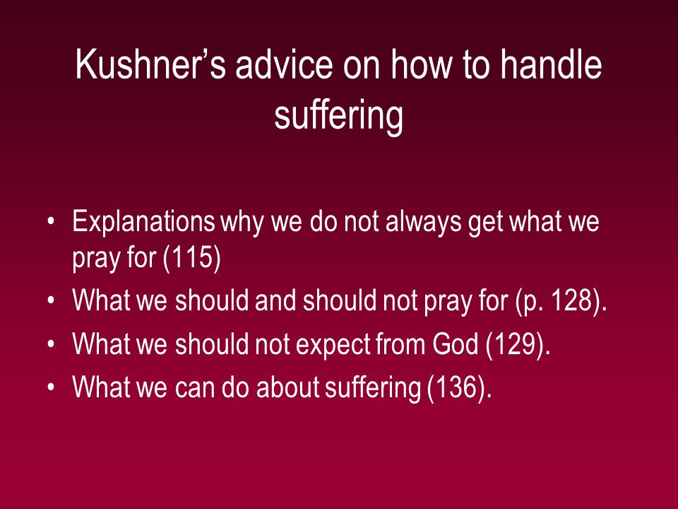 Kushner's advice on how to handle suffering Explanations why we do not always get what we pray for (115) What we should and should not pray for (p. 12