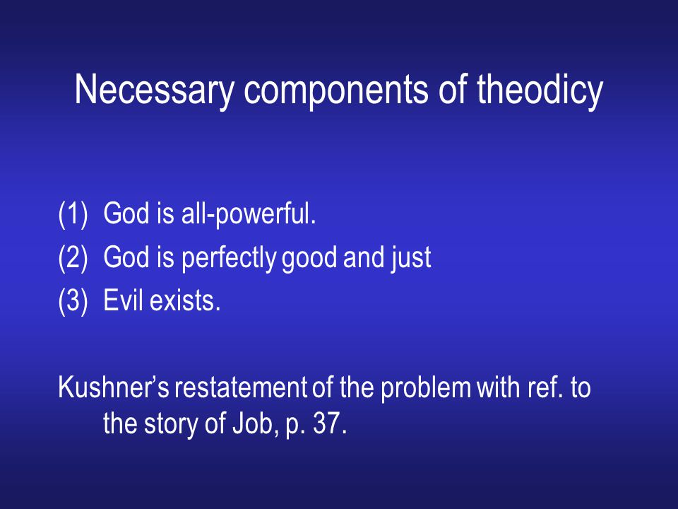 Necessary components of theodicy (1)God is all-powerful. (2)God is perfectly good and just (3)Evil exists. Kushner's restatement of the problem with r