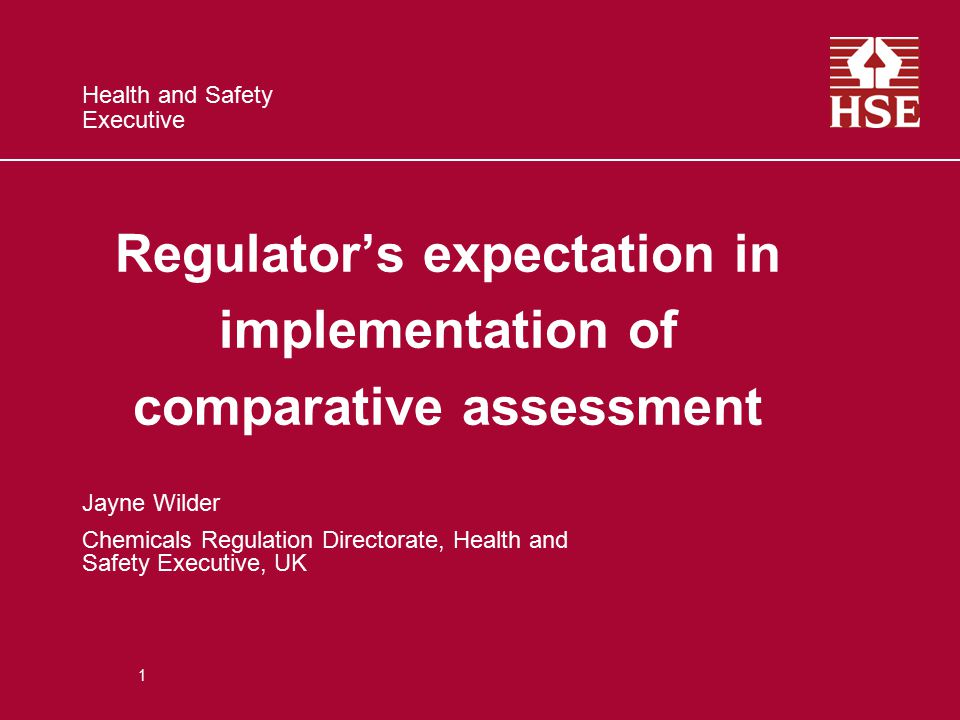 Health and Safety Executive Regulator's expectation in implementation of comparative assessment Jayne Wilder Chemicals Regulation Directorate, Health and Safety Executive, UK 1